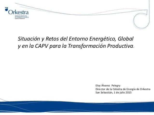 Situación y Retos del Entorno Energético, Global y en la CAPV para la Transformación Productiva. Eloy Álvarez Pelegry Dire...
