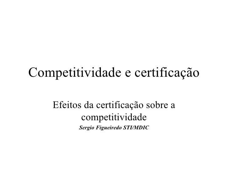 Competitividade e certificação Efeitos da certificação sobre a competitividade Sergio Figueiredo STI/MDIC