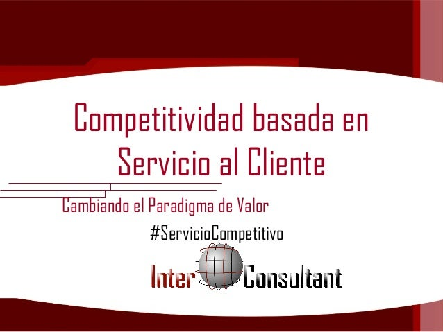 Competitividad basada enServicio al ClienteCambiando el Paradigma de Valor#ServicioCompetitivo