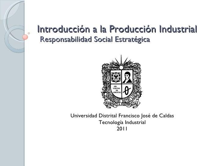 Introducción a la Producción Industrial  Responsabilidad Social Estratégica Universidad Distrital Francisco José de Caldas...