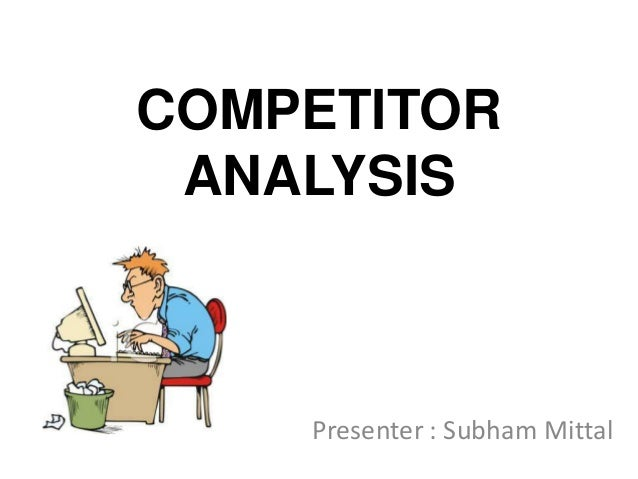 COMPETITOR ANALYSIS    Presenter : Subham Mittal