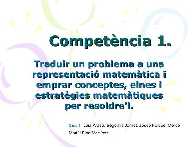 Competència 1.Competència 1. Traduir un problema a unaTraduir un problema a una representació matemàtica irepresentació ma...