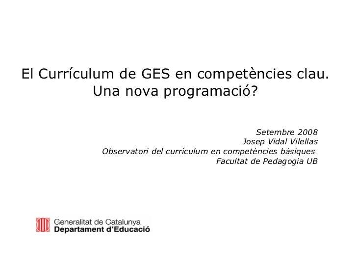 El Currículum de GES en competències clau. Una nova programació? Setembre 2008 Josep Vidal Vilellas Observatori del curríc...