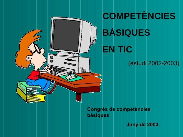 COMPETÈNCIES BÀSIQUES  EN TIC (estudi 2002-2003) Congrés de competències bàsiques J uny de 2003 .