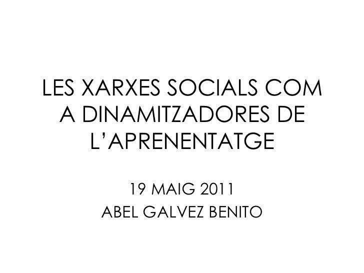 LES XARXES SOCIALS COM  A DINAMITZADORES DE     L'APRENENTATGE       19 MAIG 2011    ABEL GALVEZ BENITO