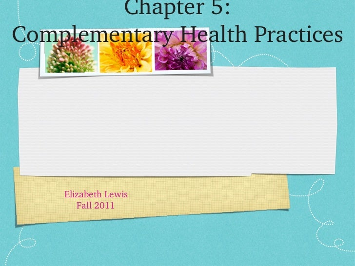 Chapter 5: Complementary Health Practices <ul><li>Elizabeth Lewis </li></ul><ul><li>Fall 2011 </li></ul>