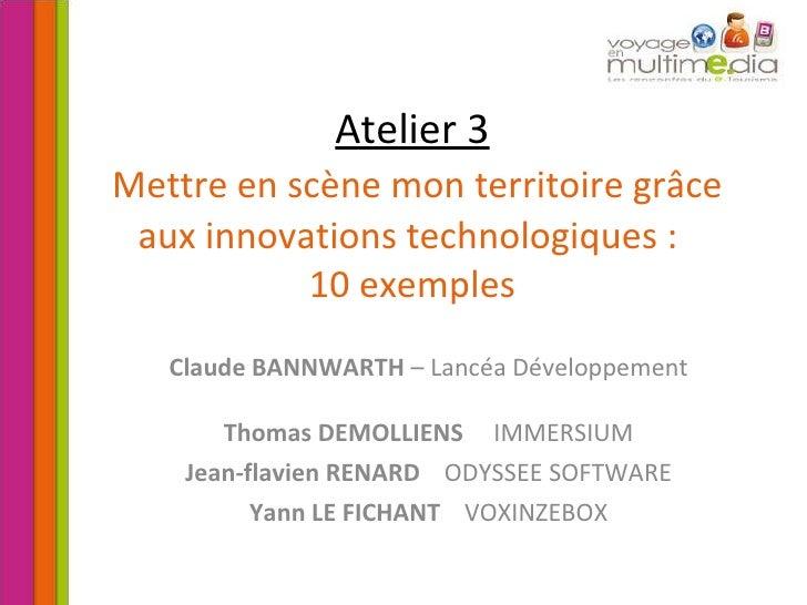 Atelier 3   Mettre en scène mon territoire grâce aux innovations technologiques :  10 exemples Claude BANNWARTH  – Lancéa ...