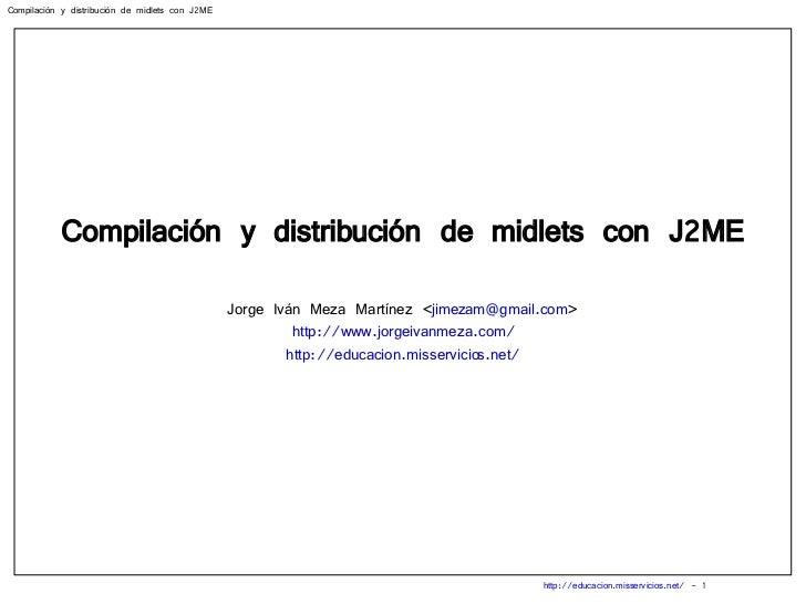 Compilación y distribución de midlets con J2ME Jorge Iván Meza Martínez < [email_address] > http://www.jorgeivanmeza.com/ ...