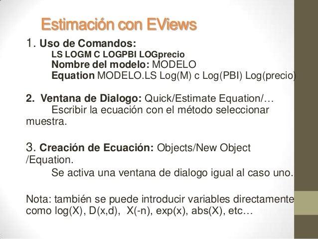 Estimación con EViews 1. Uso de Comandos: LS LOGM C LOGPBI LOGprecio Nombre del modelo: MODELO Equation MODELO.LS Log(M) c...