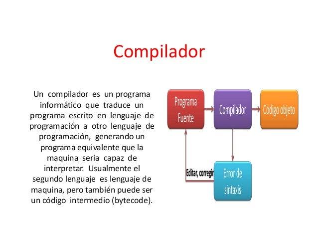 Compilador Un compilador es un programa informático que traduce un programa escrito en lenguaje de programación a otro len...
