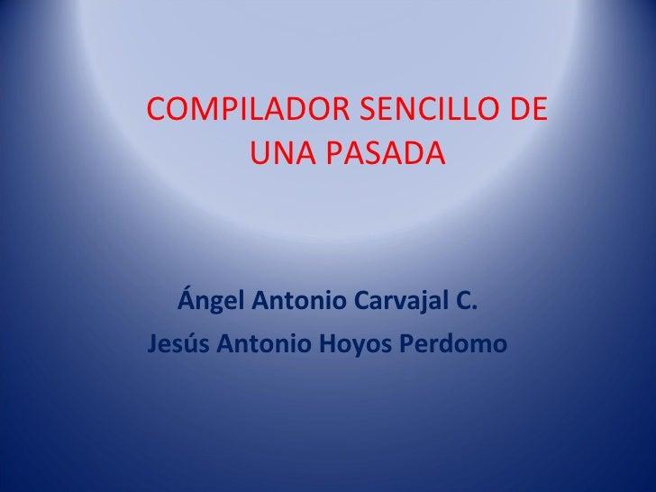 Ángel Antonio Carvajal C. Jesús Antonio Hoyos Perdomo COMPILADOR SENCILLO DE UNA PASADA