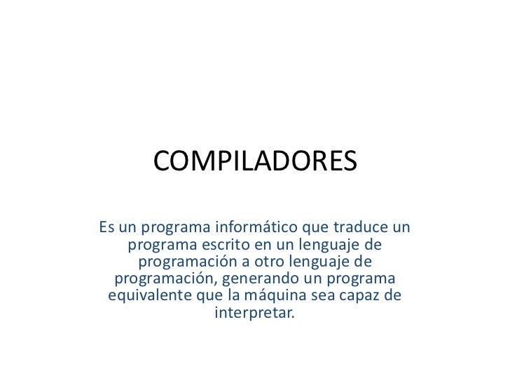 COMPILADORES<br />Es un programa informático que traduce un programa escrito en un lenguaje de programación a otro lenguaj...