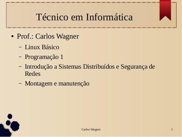 Carlos Wagner 1Técnico em Informática● Prof.: Carlos Wagner– Linux Básico– Programação 1– Introdução a Sistemas Distribuíd...