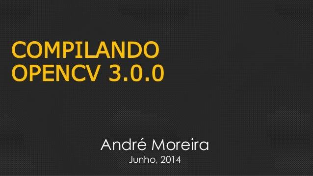 COMPILANDO OPENCV 3.0.0 André Moreira Junho, 2014
