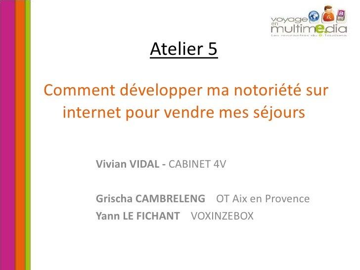 Atelier 5Comment développer ma notoriété sur internet pour vendre mes séjours<br />Vivian VIDAL - CABINET 4V<br />Grischa ...