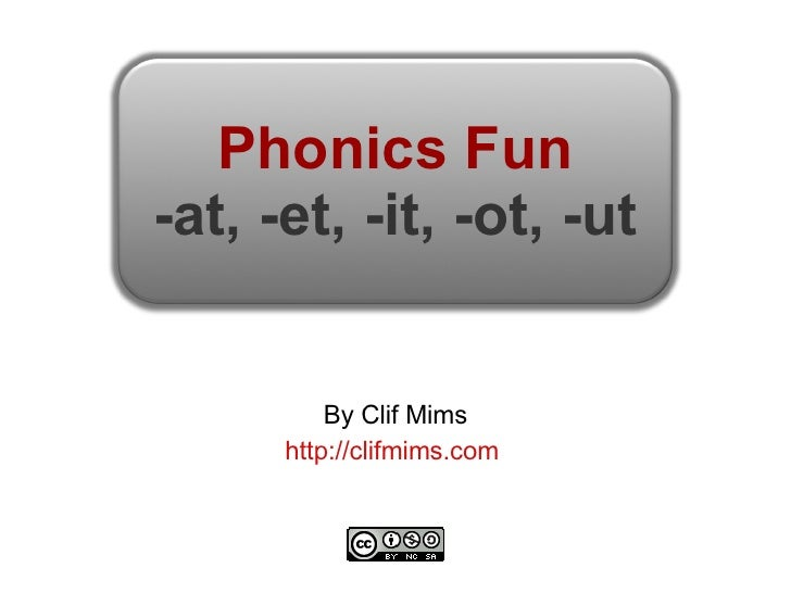 Phonics Fun -at, -et, -it, -ot, -ut By Clif Mims http://clifmims.com