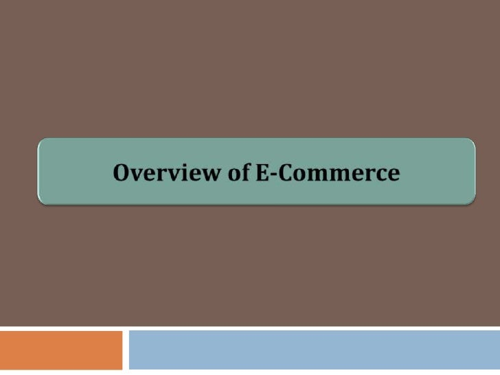 Overview E-Commerce   Businesses trading with other businesses and    internal processes (Schneider, 2011)    Electronic...