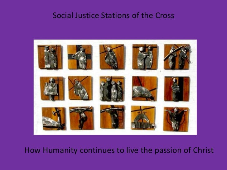 Social Justice Stations of the Cross<br />How Humanity continues to live the passion of Christ<br />