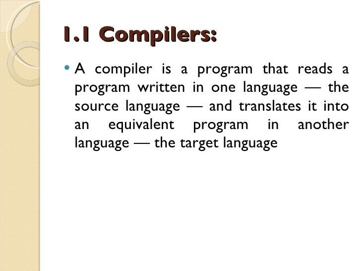 1.1 Compilers: <ul><li>A compiler is a program that reads a program written in one language –– the source language –– and ...