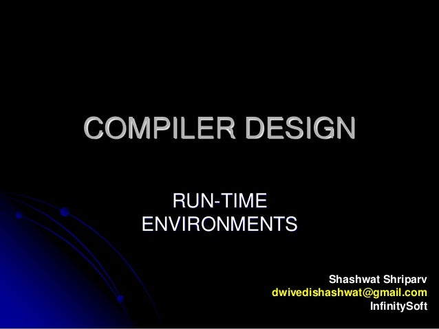 COMPILER DESIGN RUN-TIME ENVIRONMENTS Shashwat Shriparv dwivedishashwat@gmail.com InfinitySoft