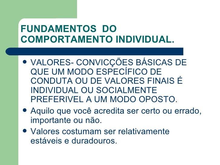 FUNDAMENTOS  DO COMPORTAMENTO INDIVIDUAL. <ul><li>VALORES- CONVICÇÕES BÁSICAS DE QUE UM MODO ESPECÍFICO DE CONDUTA OU DE V...
