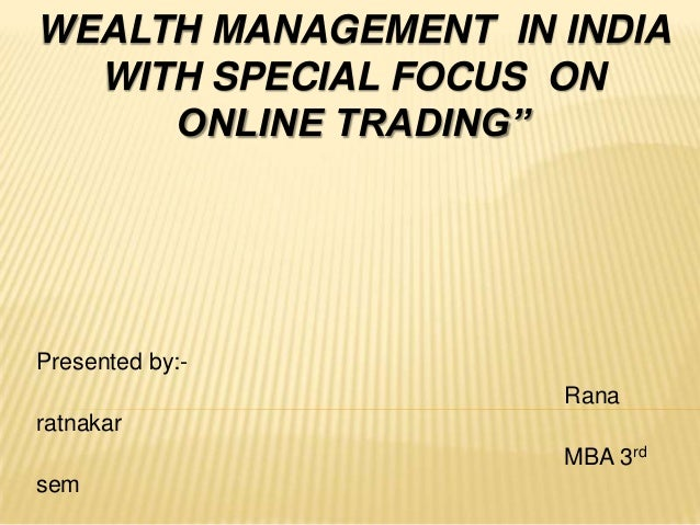 """WEALTH MANAGEMENT IN INDIAWITH SPECIAL FOCUS ONONLINE TRADING""""Presented by:-RanaratnakarMBA 3rdsem"""