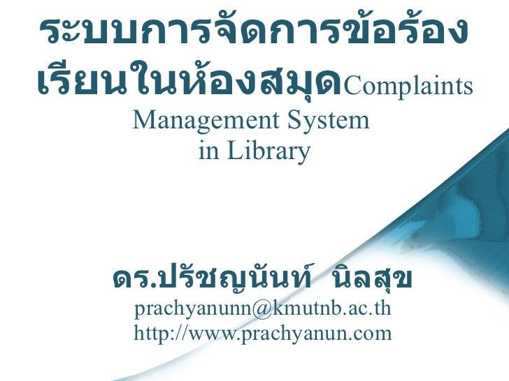ระบบ การจัดการ ข้อ ร้องเรียนในห้องสมุด Complaints Management System  in Library ดร . ปรัชญนันท์  นิลสุข [email_address] ht...