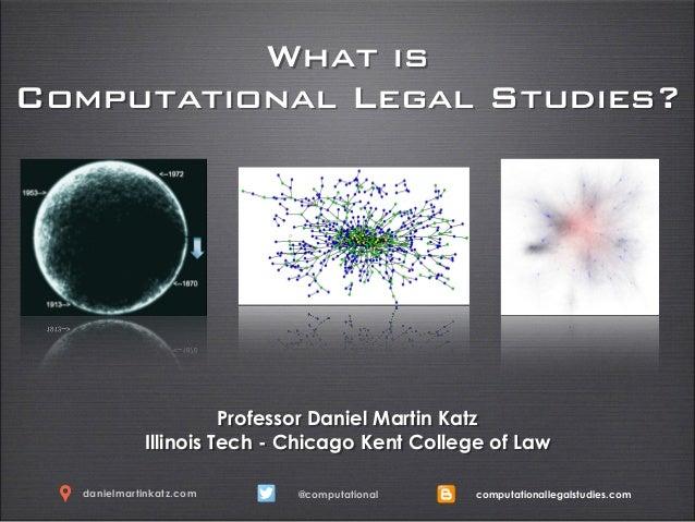 What is Computational Legal Studies? Professor Daniel Martin Katz Illinois Tech - Chicago Kent College of Law @computation...