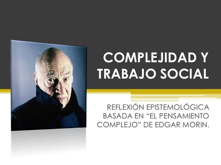 """COMPLEJIDAD YTRABAJO SOCIAL  REFLEXIÓN EPISTEMOLÓGICA BASADA EN """"EL PENSAMIENTOCOMPLEJO"""" DE EDGAR MORIN."""
