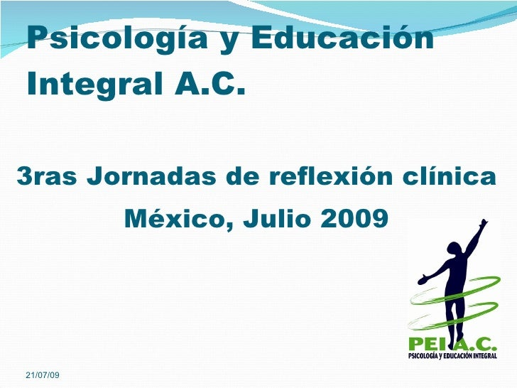 Psicología y Educación Integral A.C.  3ras Jornadas de reflexión clínica            México, Julio 2009     21/07/09