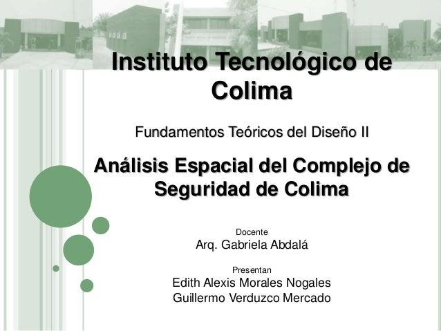 Instituto Tecnológico de Colima Fundamentos Teóricos del Diseño II Análisis Espacial del Complejo de Seguridad de Colima D...