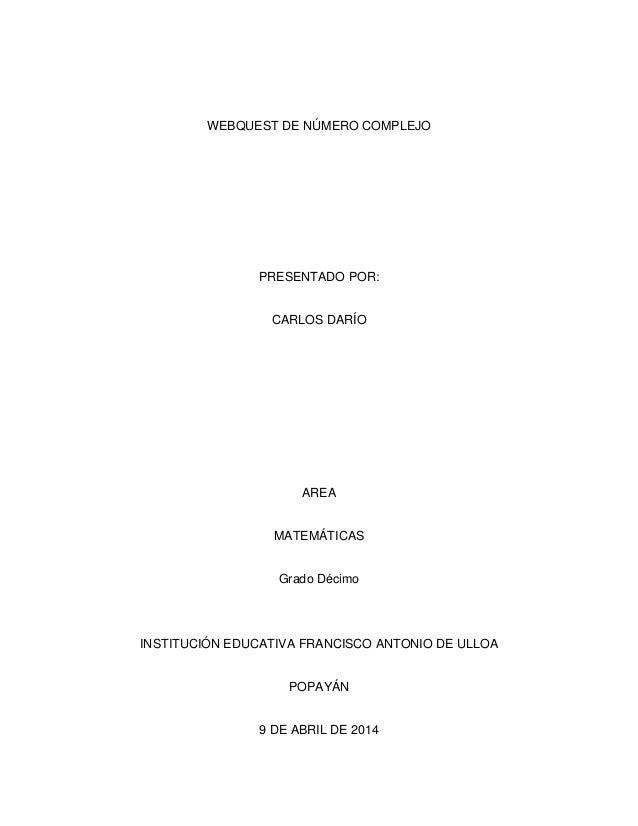 WEBQUEST DE NÚMERO COMPLEJO PRESENTADO POR: CARLOS DARÍO AREA MATEMÁTICAS Grado Décimo INSTITUCIÓN EDUCATIVA FRANCISCO ANT...