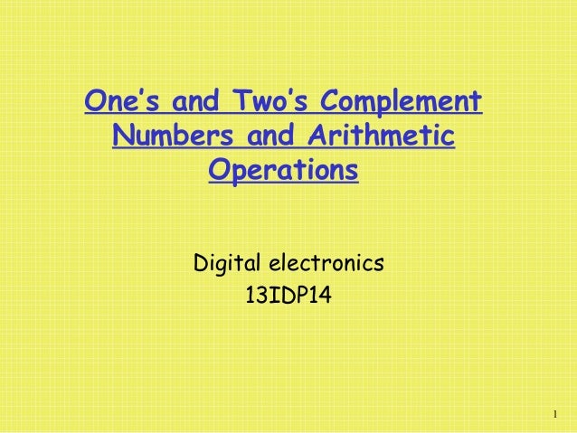 One's and Two's Complement Numbers and Arithmetic Operations 1 Digital electronics 13IDP14