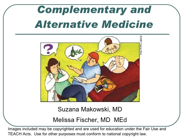 Complementary and Alternative Medicine Suzana Makowski, MD Melissa Fischer, MD  MEd Images included may be copyrighted and...