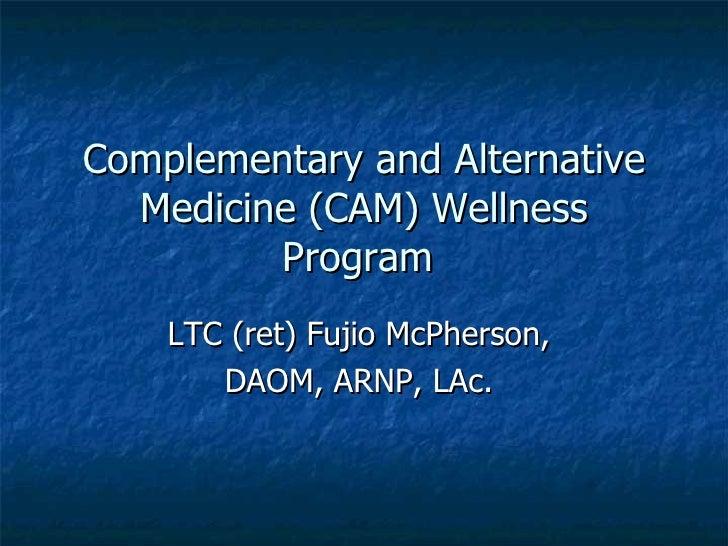 Complementary and Alternative Medicine (CAM) Wellness Program  LTC (ret) Fujio McPherson,  DAOM, ARNP, LAc.