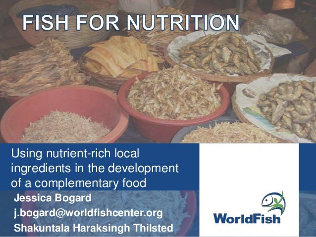 Using nutrient-rich localingredients in the developmentof a complementary foodJessica Bogardj.bogard@worldfishcenter.orgSh...
