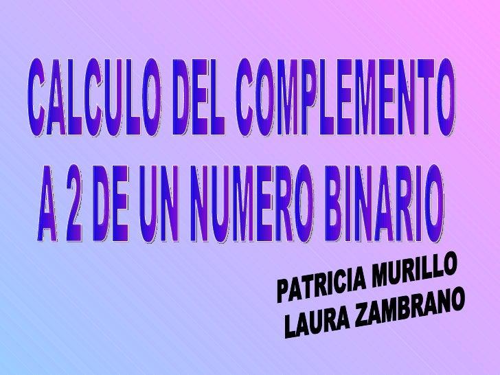 CALCULO DEL COMPLEMENTO  A 2 DE UN NUMERO BINARIO PATRICIA MURILLO LAURA ZAMBRANO