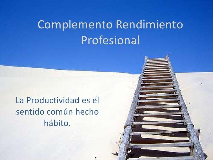 Complemento Rendimiento Profesional<br />La Productividad es el sentido común hecho hábito.<br />