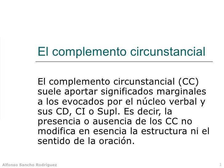 El complemento circunstancial El complemento circunstancial (CC)  suele aportar significados marginales a los evocados por...