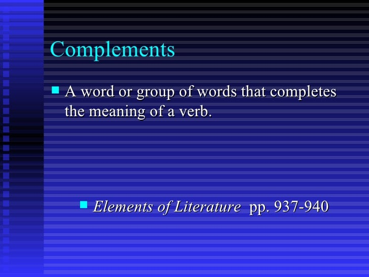 Complements  <ul><li>A word or group of words that completes the meaning of a verb. </li></ul><ul><li>Elements of Literatu...