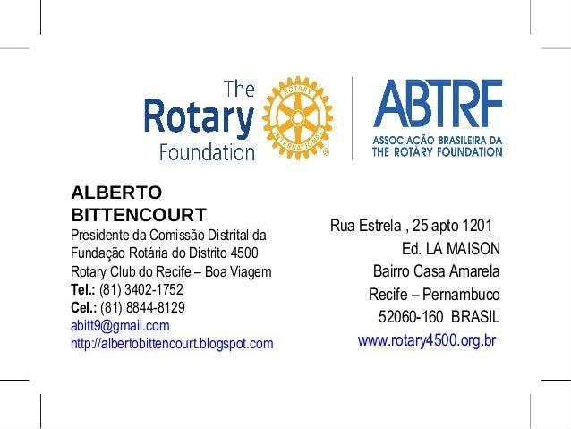 ALBERTO BITTENCOURT Presidente da Comissão Distrital da Fundação Rotária do Distrito 4500 Rotary Club do Recife – Boa Viag...