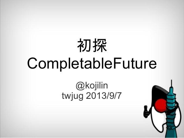 初探 CompletableFuture @kojilin twjug 2013/9/7