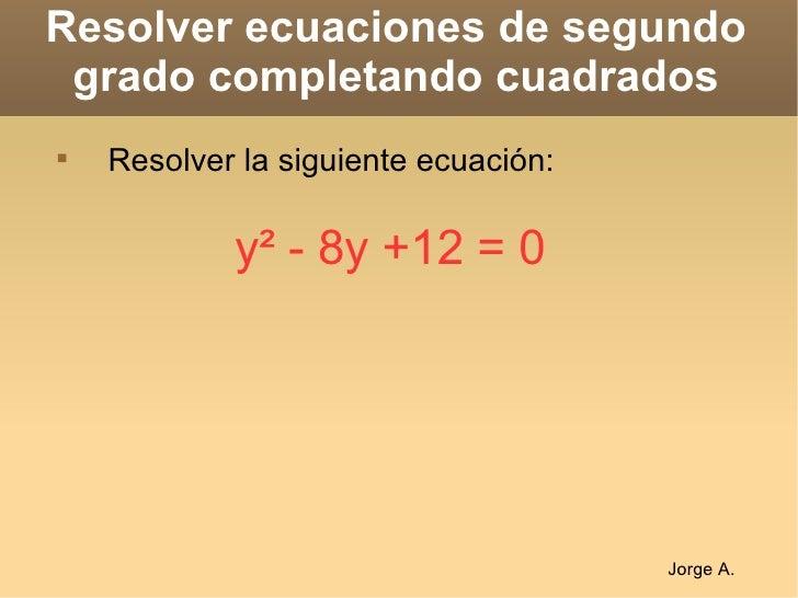 Resolver ecuaciones de segundo grado completando cuadrados <ul><li>Resolver la siguiente ecuación: </li></ul>y²  - 8y +12 ...