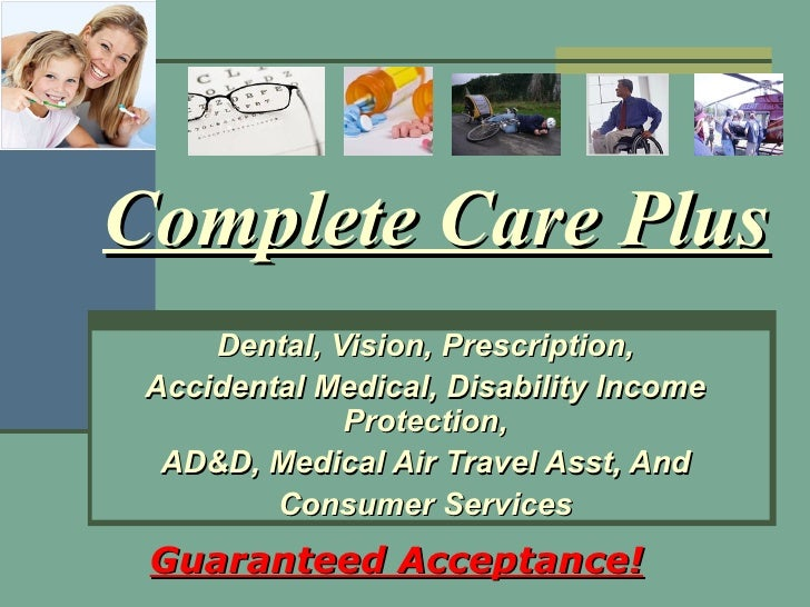 Complete Care Plus Dental, Vision, Prescription, Accidental Medical, Disability Income Protection, AD&D, Medical Air Trave...