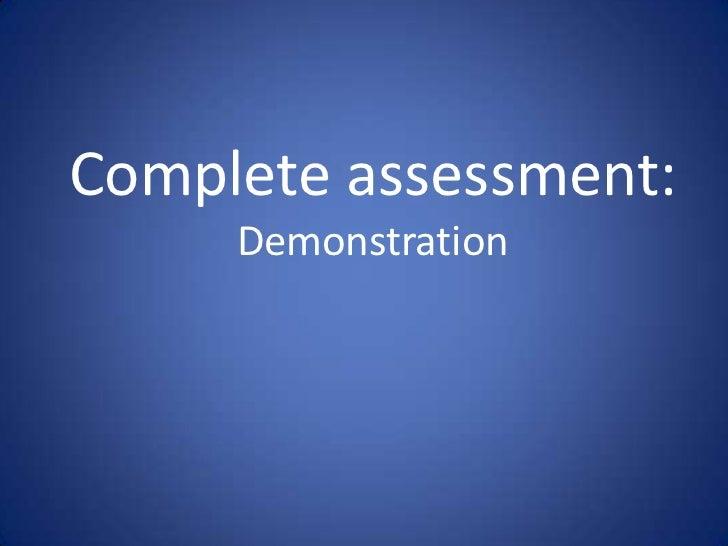 Complete assessment:     Demonstration