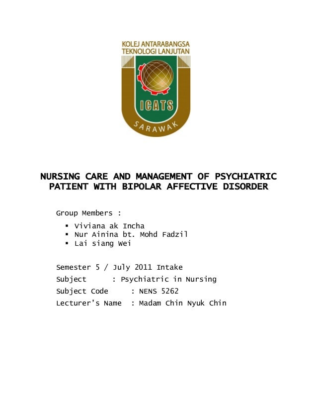 NURSING CARE AND MANAGEMENT OF PSYCHIATRIC PATIENT WITH BIPOLAR AFFECTIVE DISORDER Group Members :  Viviana ak Incha  Nu...