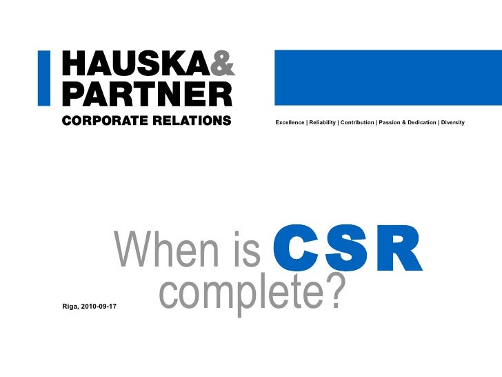 Excellence | Reliability | Contribution | Passion & Dedication | Diversity complete? Riga, 2010-09-17 When is CSR