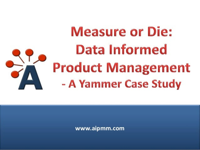 Webcast: Measure or Die: Data Informed Product Management: A Yammer Case Study