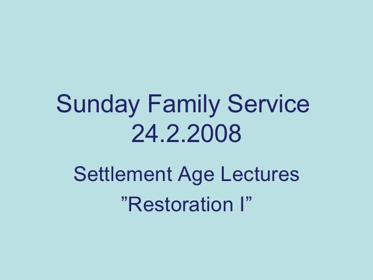 "Sunday Family Service  24.2.2008 Settlement Age Lectures "" Restoration I"""