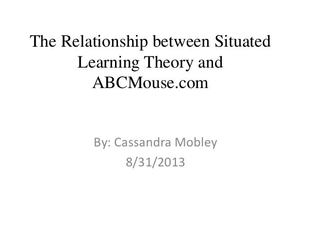 The Relationship between Situated Learning Theory and ABCMouse.com By: Cassandra Mobley 8/31/2013
